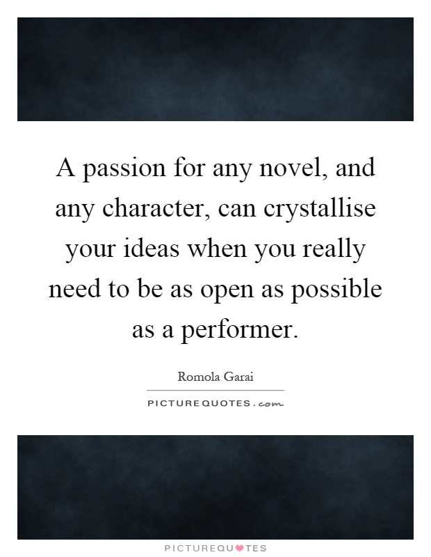 A passion for any novel, and any character, can crystallise your ideas when you really need to be as open as possible as a performer Picture Quote #1