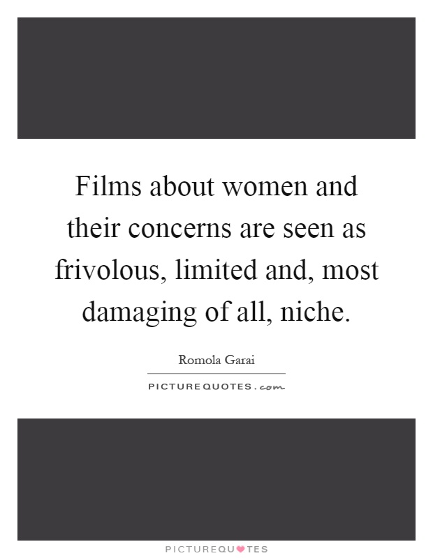 Films about women and their concerns are seen as frivolous, limited and, most damaging of all, niche Picture Quote #1