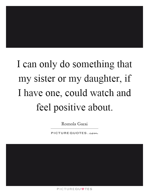 I can only do something that my sister or my daughter, if I have one, could watch and feel positive about Picture Quote #1