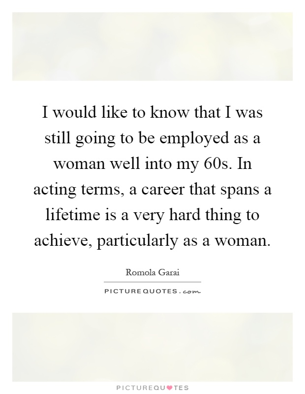 I would like to know that I was still going to be employed as a woman well into my 60s. In acting terms, a career that spans a lifetime is a very hard thing to achieve, particularly as a woman Picture Quote #1