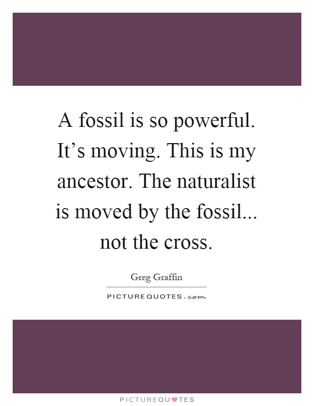 A fossil is so powerful. It's moving. This is my ancestor. The naturalist is moved by the fossil... not the cross Picture Quote #1