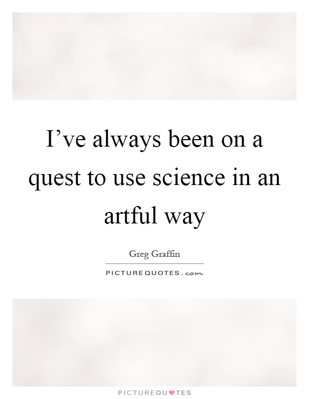 I've always been on a quest to use science in an artful way Picture Quote #1