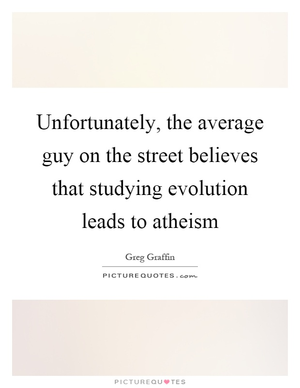 Unfortunately, the average guy on the street believes that studying evolution leads to atheism Picture Quote #1