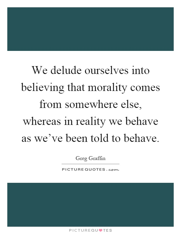 We delude ourselves into believing that morality comes from somewhere else, whereas in reality we behave as we've been told to behave Picture Quote #1