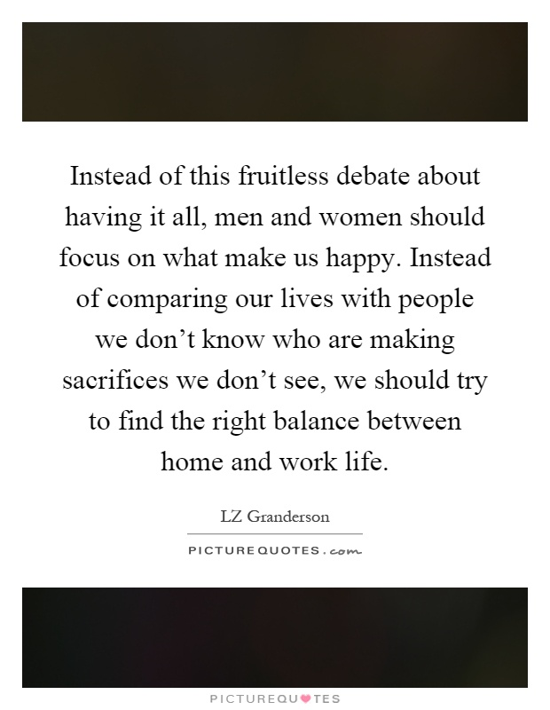 Instead of this fruitless debate about having it all, men and women should focus on what make us happy. Instead of comparing our lives with people we don't know who are making sacrifices we don't see, we should try to find the right balance between home and work life Picture Quote #1