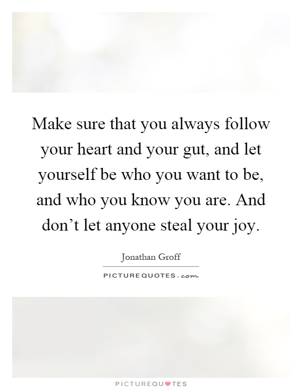 Make sure that you always follow your heart and your gut, and let yourself be who you want to be, and who you know you are. And don't let anyone steal your joy Picture Quote #1