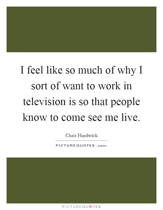 I feel like so much of why I sort of want to work in television is so that people know to come see me live Picture Quote #1
