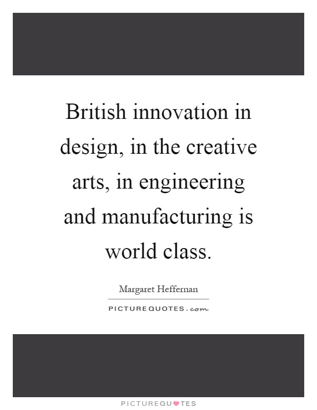 British innovation in design, in the creative arts, in engineering and manufacturing is world class Picture Quote #1