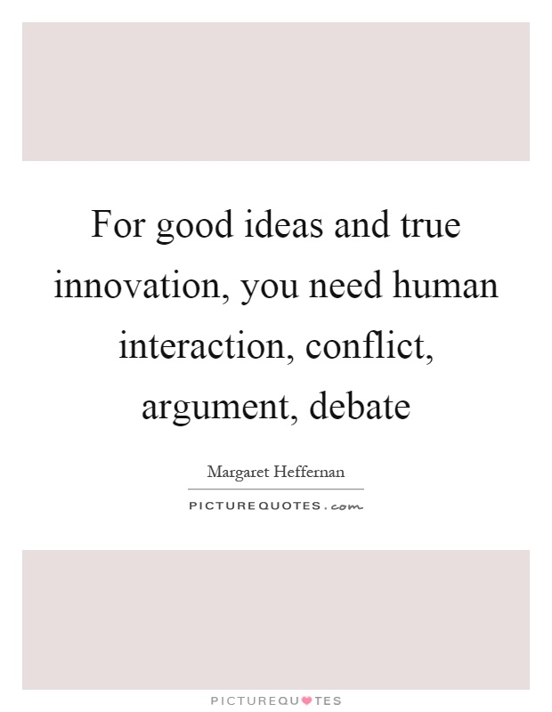 For good ideas and true innovation, you need human interaction, conflict, argument, debate Picture Quote #1