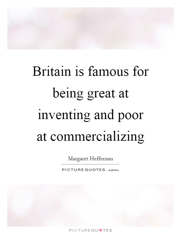 Britain is famous for being great at inventing and poor at commercializing Picture Quote #1