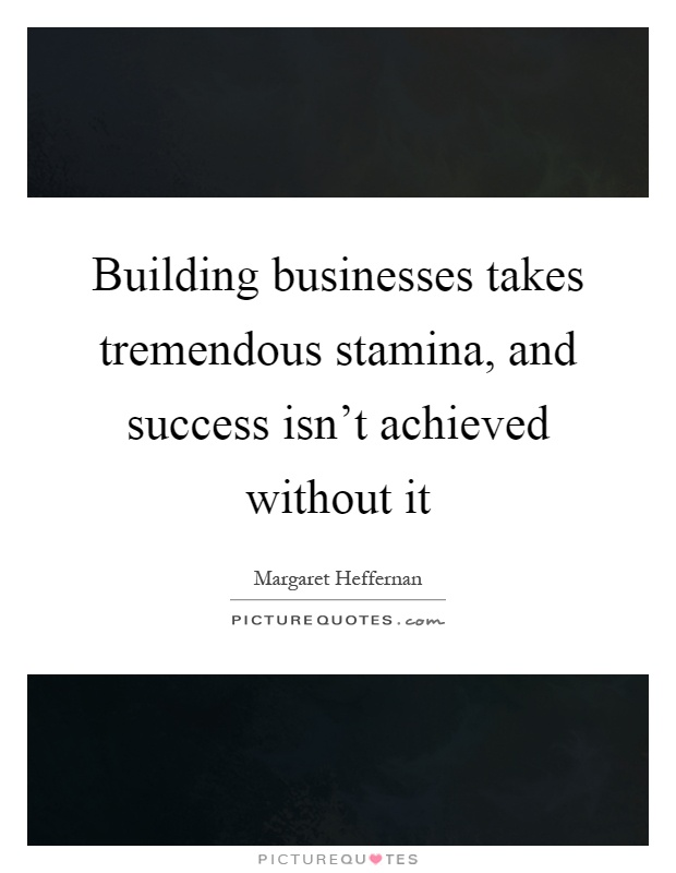 Building businesses takes tremendous stamina, and success isn't achieved without it Picture Quote #1