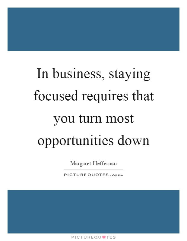 In business, staying focused requires that you turn most opportunities down Picture Quote #1