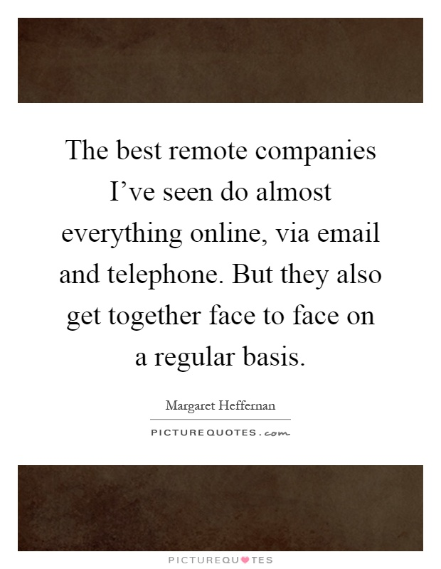 The best remote companies I've seen do almost everything online, via email and telephone. But they also get together face to face on a regular basis Picture Quote #1
