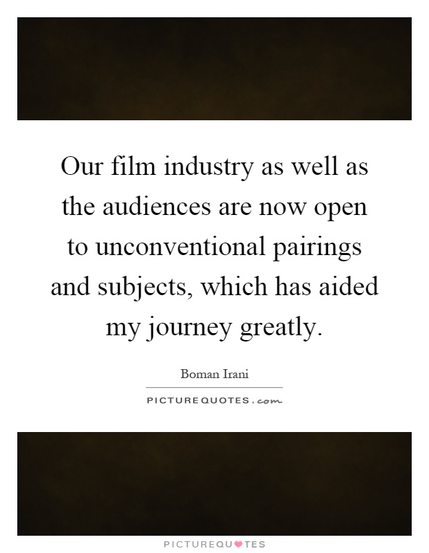 Our film industry as well as the audiences are now open to unconventional pairings and subjects, which has aided my journey greatly Picture Quote #1