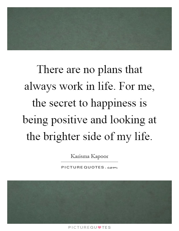 There are no plans that always work in life. For me, the secret to happiness is being positive and looking at the brighter side of my life Picture Quote #1