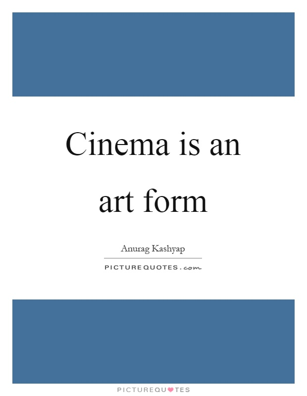 Cinema is an art form Picture Quote #1