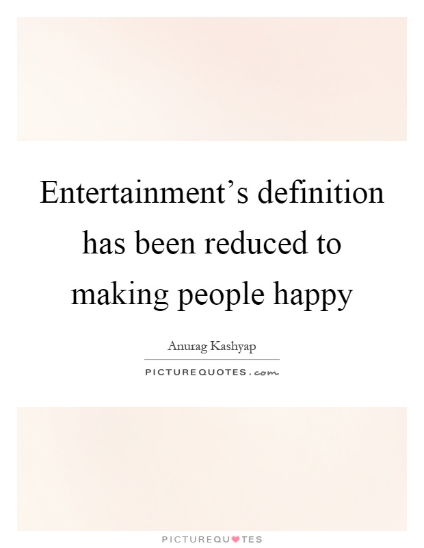 Entertainment's definition has been reduced to making people happy Picture Quote #1