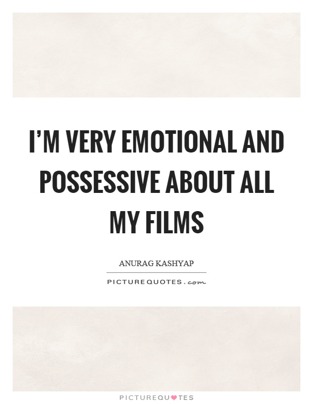 i m very emotional and possessive about all my films