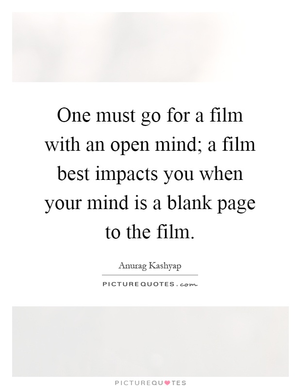 One must go for a film with an open mind; a film best impacts you when your mind is a blank page to the film Picture Quote #1
