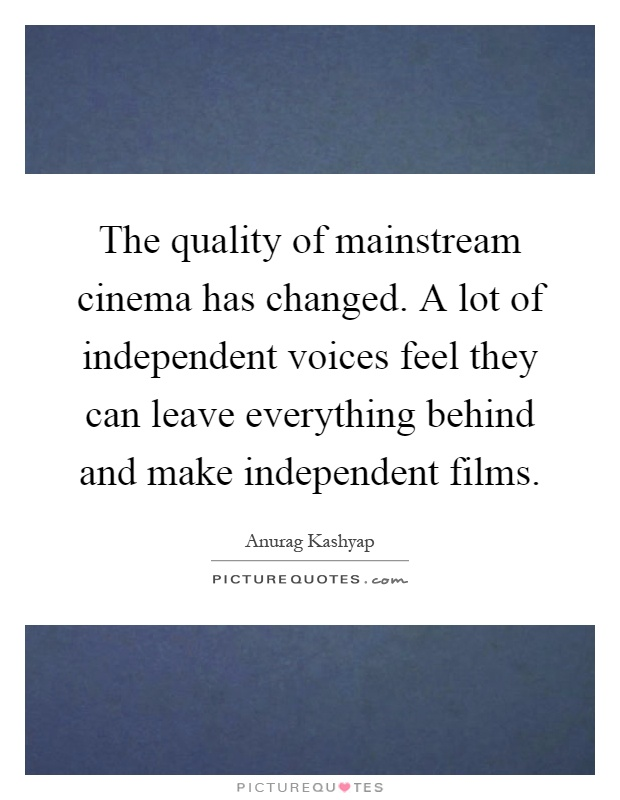 The quality of mainstream cinema has changed. A lot of independent voices feel they can leave everything behind and make independent films Picture Quote #1