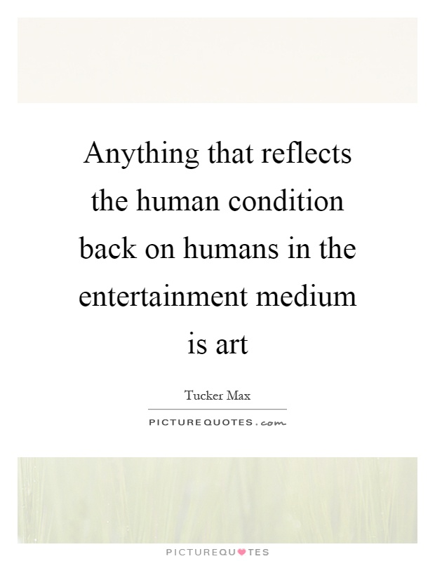 Anything that reflects the human condition back on humans in the entertainment medium is art Picture Quote #1