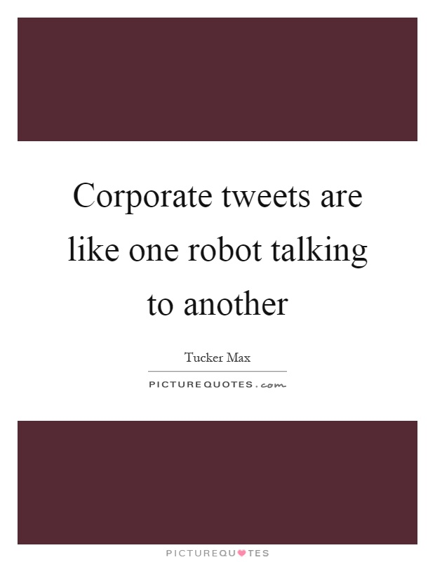 Corporate tweets are like one robot talking to another Picture Quote #1