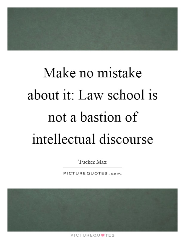 Make no mistake about it: Law school is not a bastion of intellectual discourse Picture Quote #1