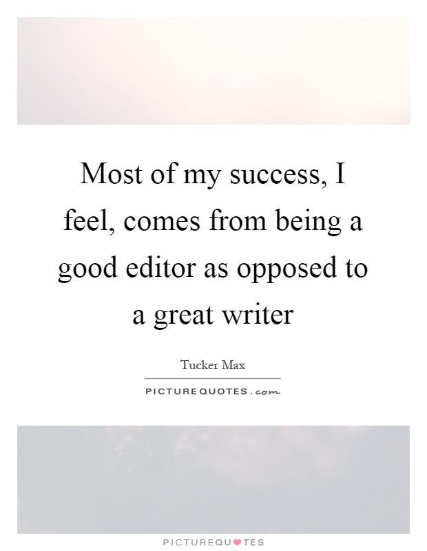 Most of my success, I feel, comes from being a good editor as opposed to a great writer Picture Quote #1