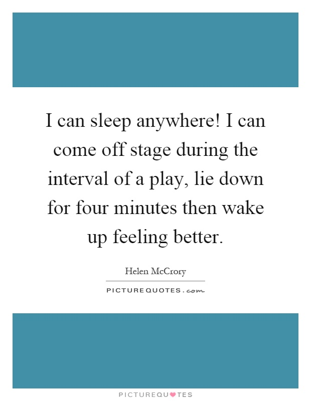 I can sleep anywhere! I can come off stage during the interval of a play, lie down for four minutes then wake up feeling better Picture Quote #1