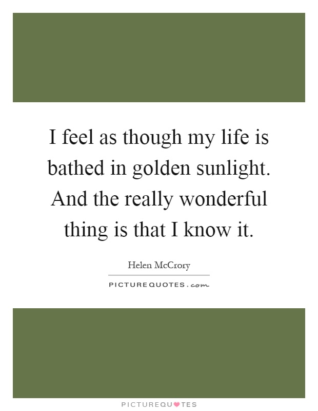 I feel as though my life is bathed in golden sunlight. And the really wonderful thing is that I know it Picture Quote #1