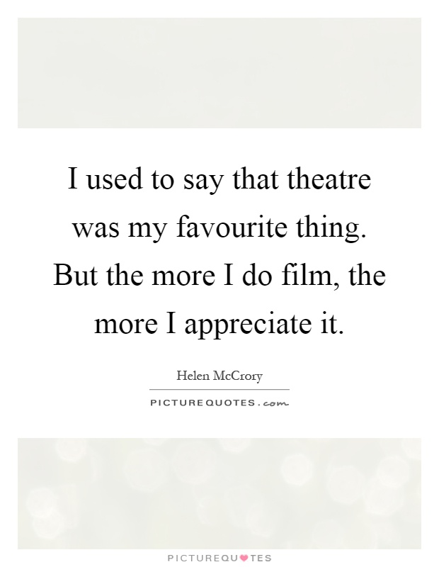 I used to say that theatre was my favourite thing. But the more I do film, the more I appreciate it Picture Quote #1
