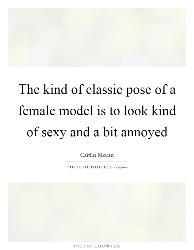 The kind of classic pose of a female model is to look kind of sexy and a bit annoyed Picture Quote #1