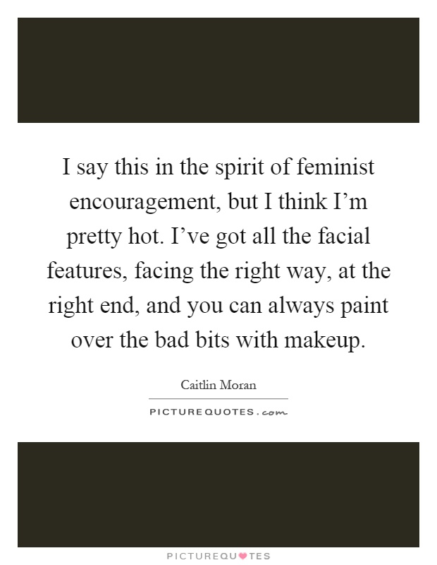 I say this in the spirit of feminist encouragement, but I think I'm pretty hot. I've got all the facial features, facing the right way, at the right end, and you can always paint over the bad bits with makeup Picture Quote #1