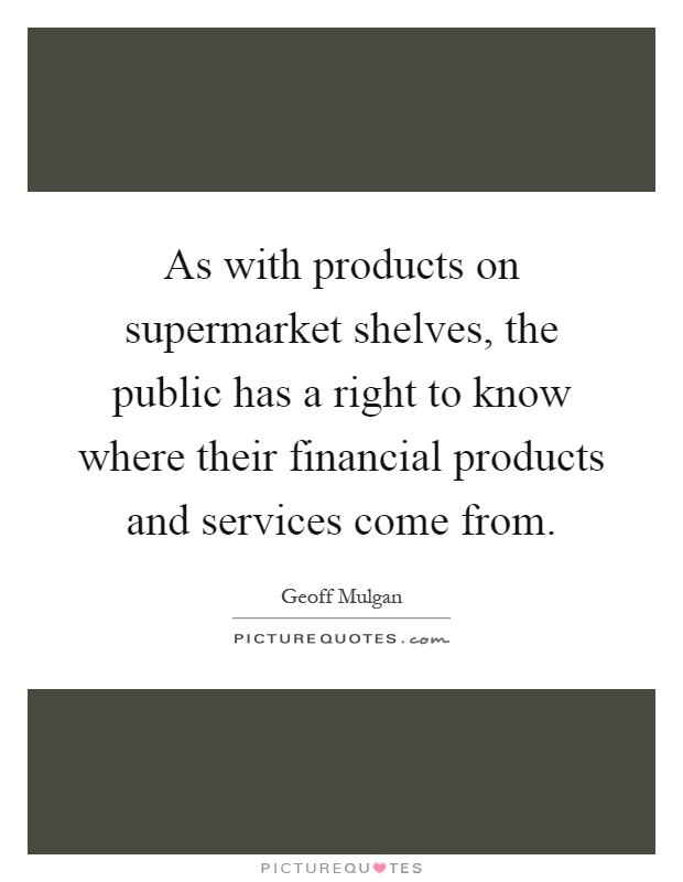 As with products on supermarket shelves, the public has a right to know where their financial products and services come from Picture Quote #1
