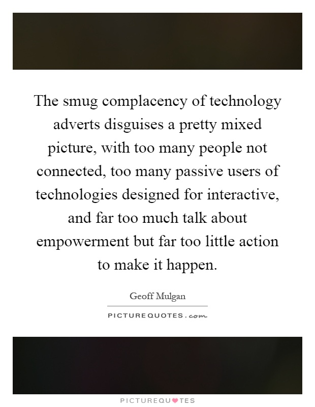 The smug complacency of technology adverts disguises a pretty mixed picture, with too many people not connected, too many passive users of technologies designed for interactive, and far too much talk about empowerment but far too little action to make it happen Picture Quote #1