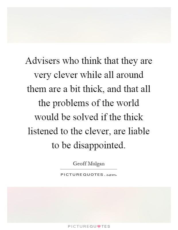 Advisers who think that they are very clever while all around them are a bit thick, and that all the problems of the world would be solved if the thick listened to the clever, are liable to be disappointed Picture Quote #1