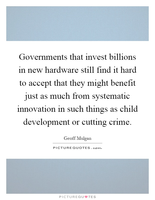 Governments that invest billions in new hardware still find it hard to accept that they might benefit just as much from systematic innovation in such things as child development or cutting crime Picture Quote #1