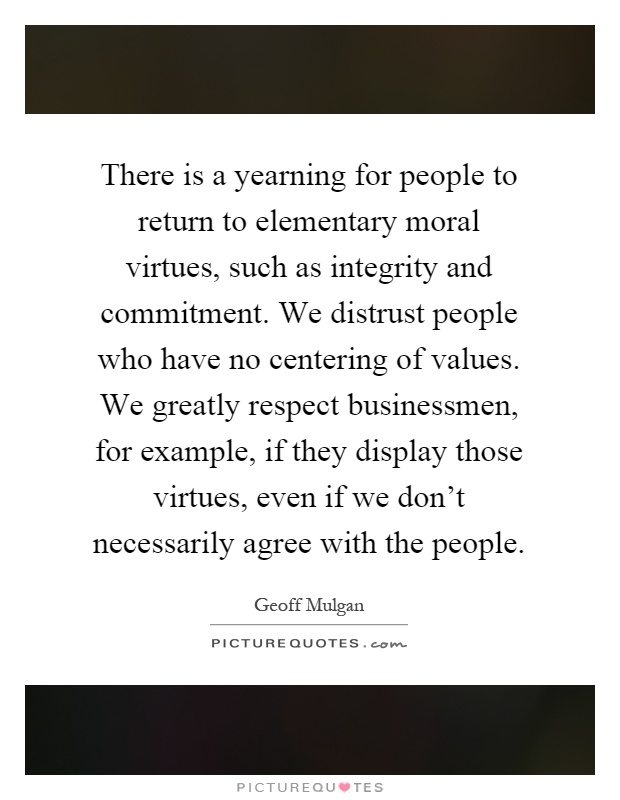 There is a yearning for people to return to elementary moral virtues, such as integrity and commitment. We distrust people who have no centering of values. We greatly respect businessmen, for example, if they display those virtues, even if we don't necessarily agree with the people Picture Quote #1
