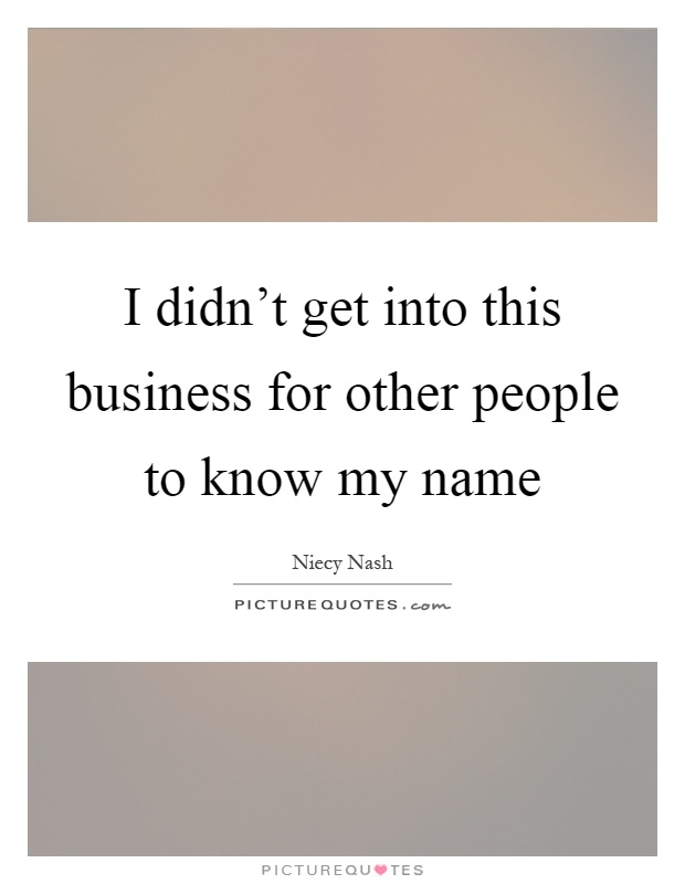 I didn't get into this business for other people to know my name Picture Quote #1