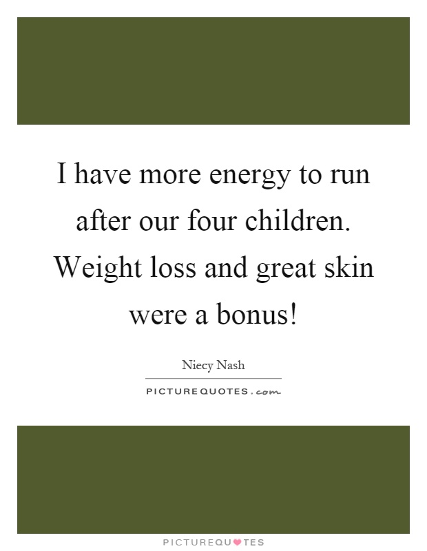 I have more energy to run after our four children. Weight loss and great skin were a bonus! Picture Quote #1