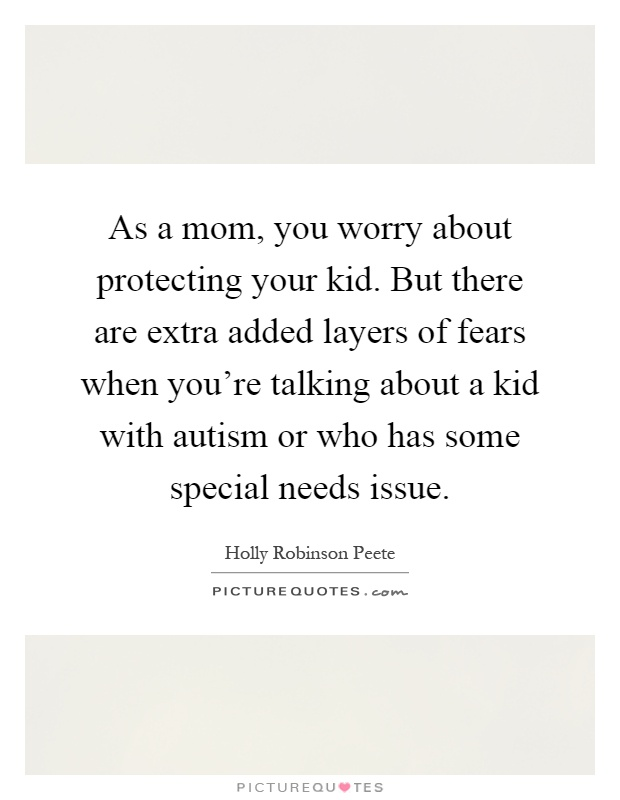 As a mom, you worry about protecting your kid. But there are extra added layers of fears when you're talking about a kid with autism or who has some special needs issue Picture Quote #1