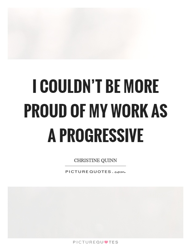 I couldn't be more proud of my work as a progressive Picture Quote #1