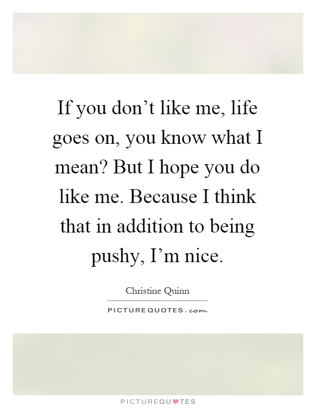If you don\'t like me, life goes on, you know what I mean ...