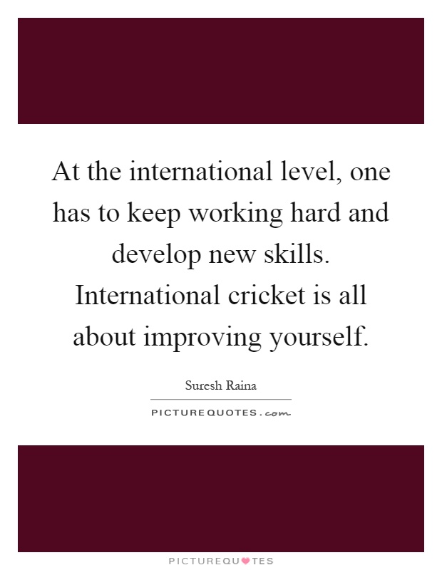 Keep Improving Yourself: At The International Level, One Has To Keep Working Hard