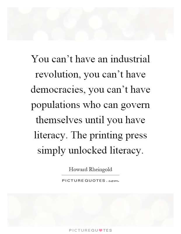 You can't have an industrial revolution, you can't have democracies, you can't have populations who can govern themselves until you have literacy. The printing press simply unlocked literacy Picture Quote #1