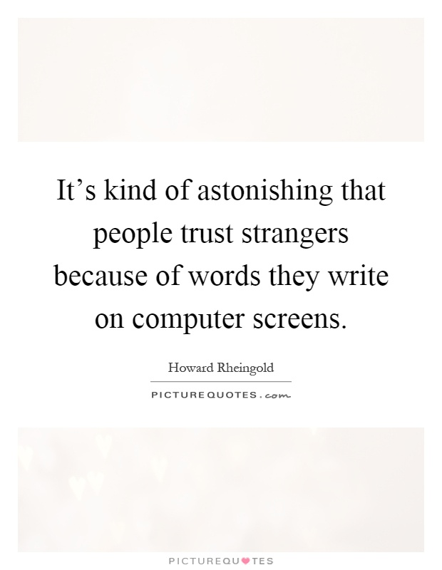 It's kind of astonishing that people trust strangers because of words they write on computer screens Picture Quote #1