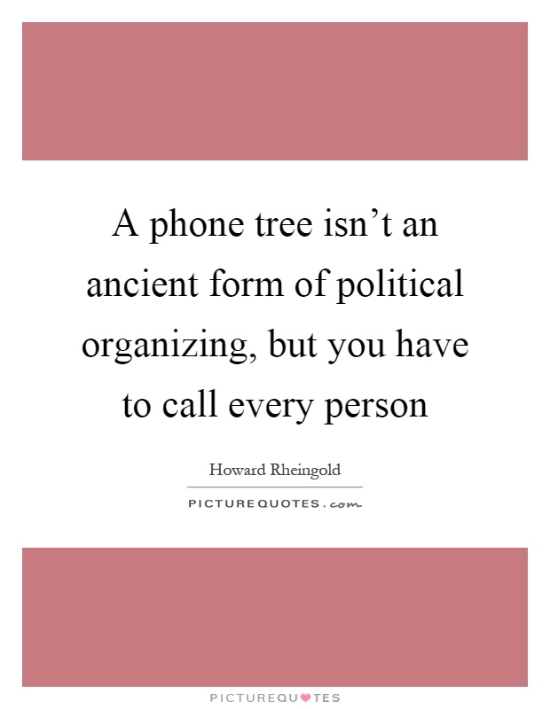 A phone tree isn't an ancient form of political organizing, but you have to call every person Picture Quote #1