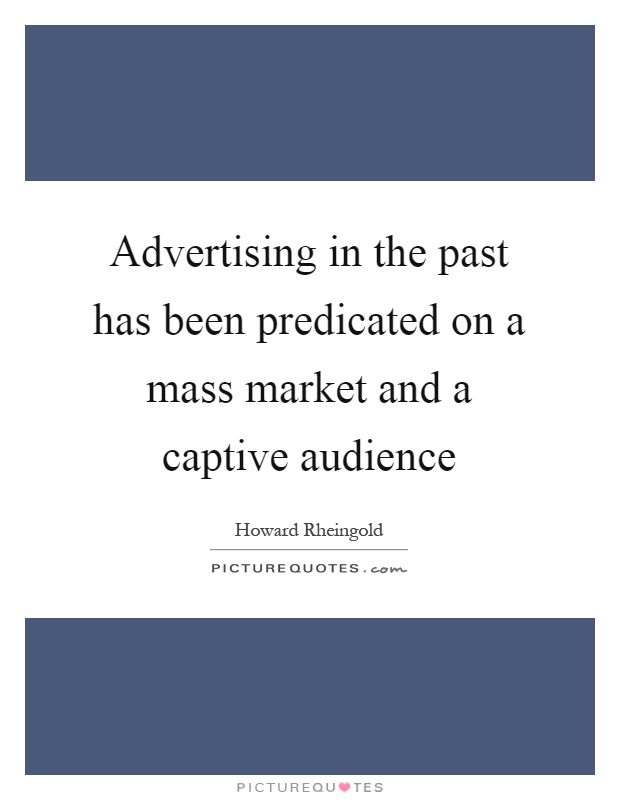 Advertising in the past has been predicated on a mass market and a captive audience Picture Quote #1