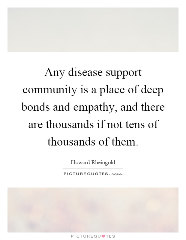 Any disease support community is a place of deep bonds and empathy, and there are thousands if not tens of thousands of them Picture Quote #1