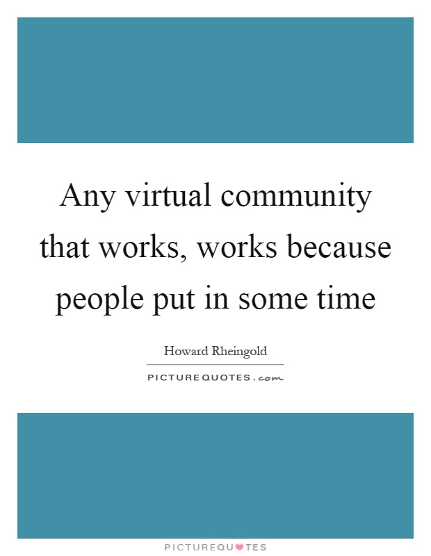 Any virtual community that works, works because people put in some time Picture Quote #1